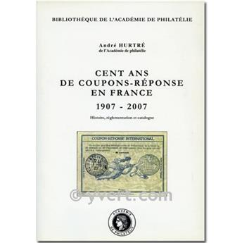 CENT ANS DE COUPONS-REPONSE EN FRANCE 1907-2007 - A. HURTRE